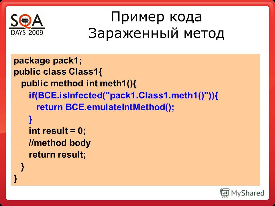 Пример кода Зараженный метод package pack1; public class Class1{ public method int meth1(){ if(BCE.isInfected(pack1.Class1.meth1())){ return BCE.emulateIntMethod(); } int result = 0; //method body return result; }