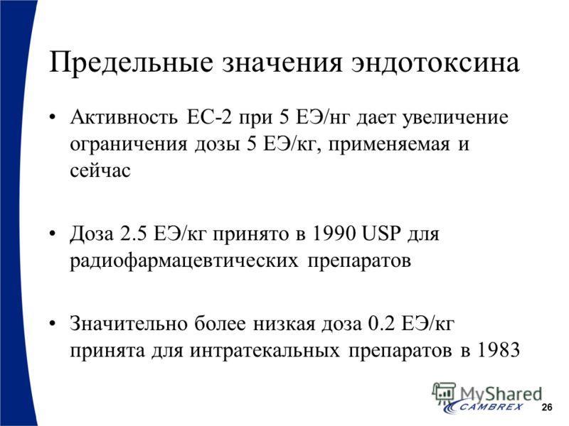 26 Предельные значения эндотоксина Активность EC-2 при 5 ЕЭ/нг дает увеличение ограничения дозы 5 ЕЭ/кг, применяемая и сейчас Доза 2.5 ЕЭ/кг принято в 1990 USP для радиофармацевтических препаратов Значительно более низкая доза 0.2 ЕЭ/кг принята для и
