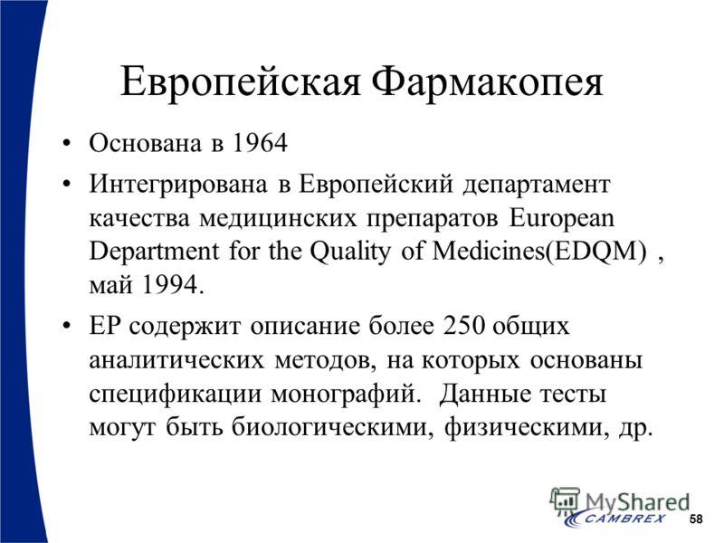 58 Европейская Фармакопея Основана в 1964 Интегрирована в Европейский департамент качества медицинских препаратов European Department for the Quality of Medicines(EDQM), май 1994. EP содержит описание более 250 общих аналитических методов, на которых