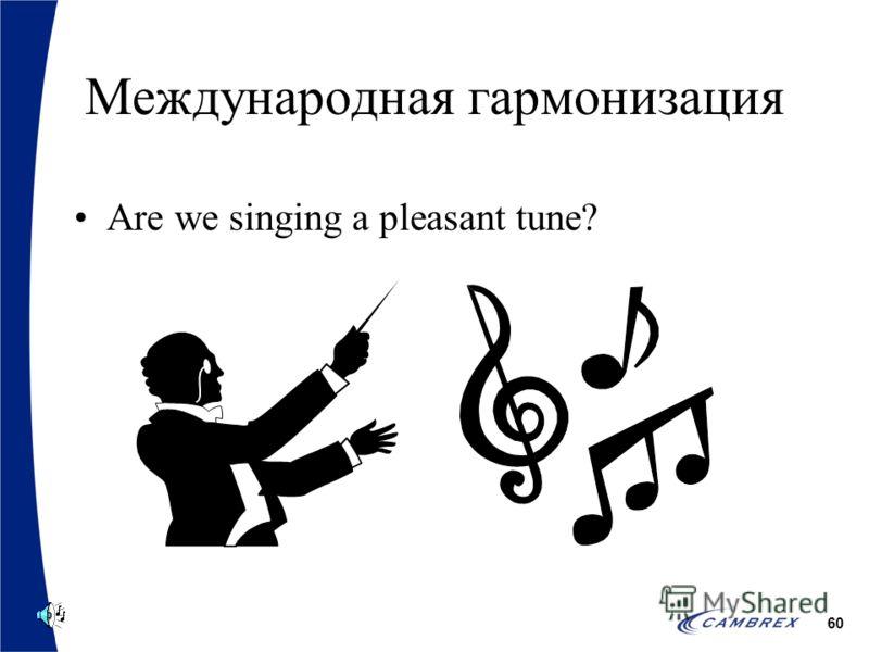 60 Международная гармонизация Are we singing a pleasant tune?