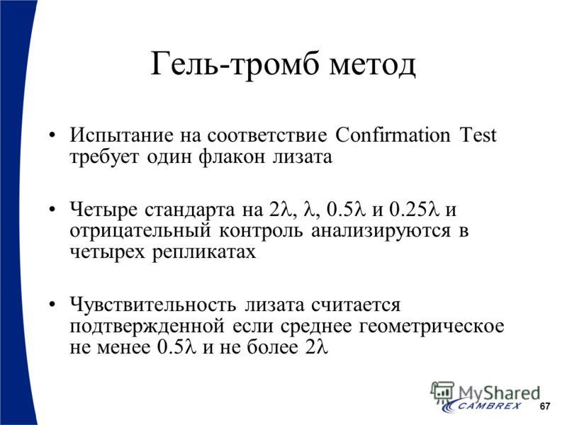67 Гель-тромб метод Испытание на соответствие Confirmation Test требует один флакон лизата Четыре стандарта на 2,, 0.5 и 0.25 и отрицательный контроль анализируются в четырех репликатах Чувствительность лизата считается подтвержденной если среднее ге