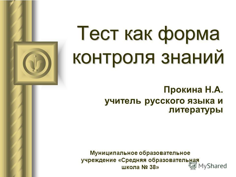Тест как форма контроля знаний Прокина Н.А. учитель русского языка и литературы Муниципальное образовательное учреждение «Средняя образовательная школа 38»