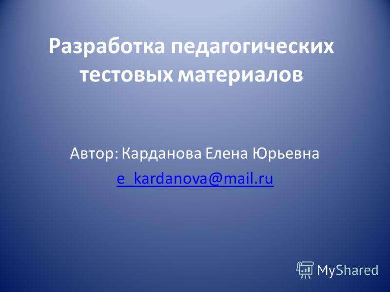 Разработка педагогических тестовых материалов Автор: Карданова Елена Юрьевна e_kardanova@mail.ru