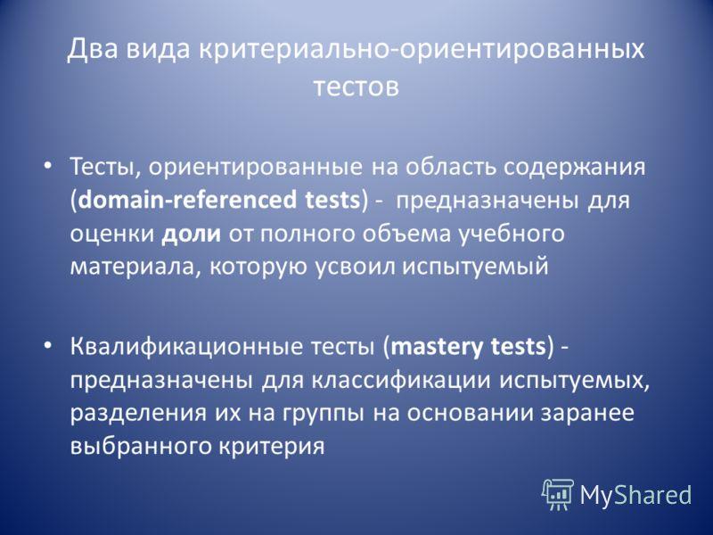 Два вида критериально-ориентированных тестов Тесты, ориентированные на область содержания (domain-referenced tests) - предназначены для оценки доли от полного объема учебного материала, которую усвоил испытуемый Квалификационные тесты (mastery tests)