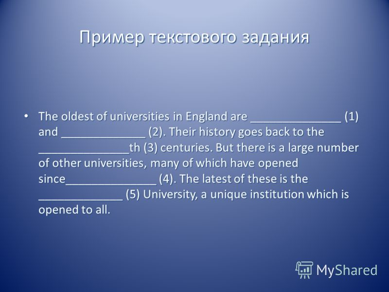 Пример текстового задания The oldest of universities in England are ______________ (1) and _____________ (2). Their history goes back to the ______________th (3) centuries. But there is a large number of other universities, many of which have opened