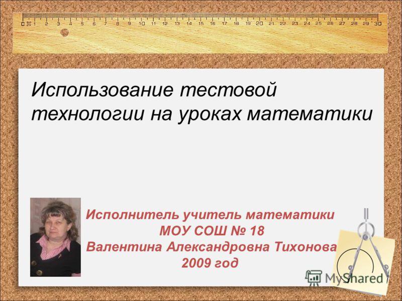 Исполнитель учитель математики МОУ СОШ 18 Валентина Александровна Тихонова 2009 год Использование тестовой технологии на уроках математики