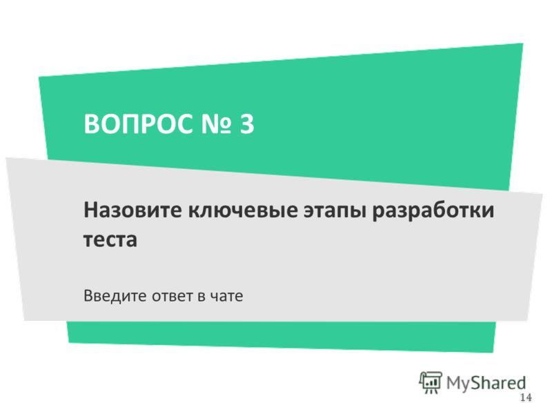 ВОПРОС 3 Назовите ключевые этапы разработки теста Введите ответ в чате 14