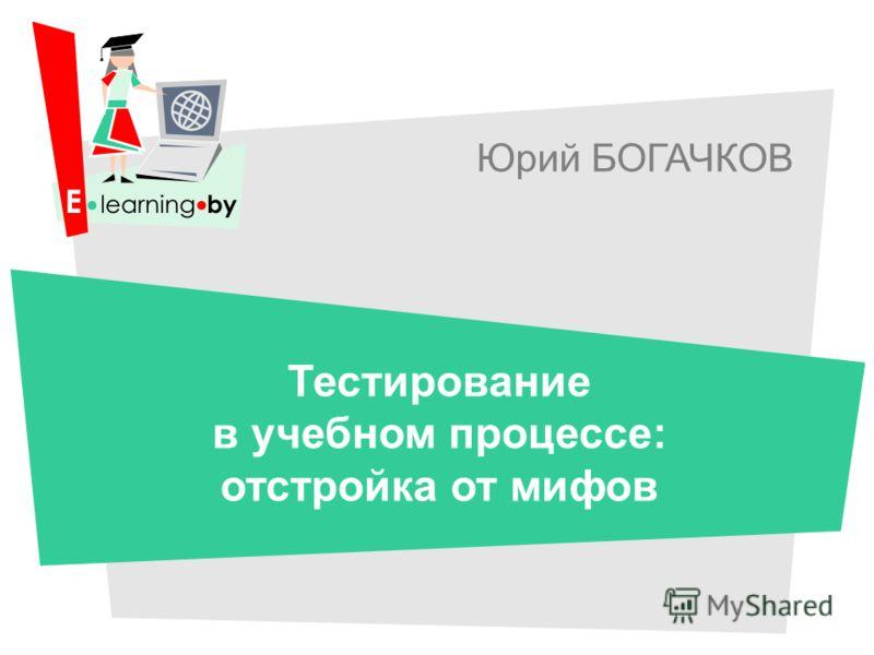 Юрий БОГАЧКОВ Тестирование в учебном процессе: отстройка от мифов
