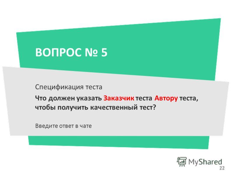 ВОПРОС 5 Спецификация теста Что должен указать Заказчик теста Автору теста, чтобы получить качественный тест? Введите ответ в чате 22