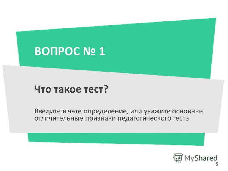 ВОПРОС 1 Что такое тест? Введите в чате определение, или укажите основные отличительные признаки педагогического теста 5 5