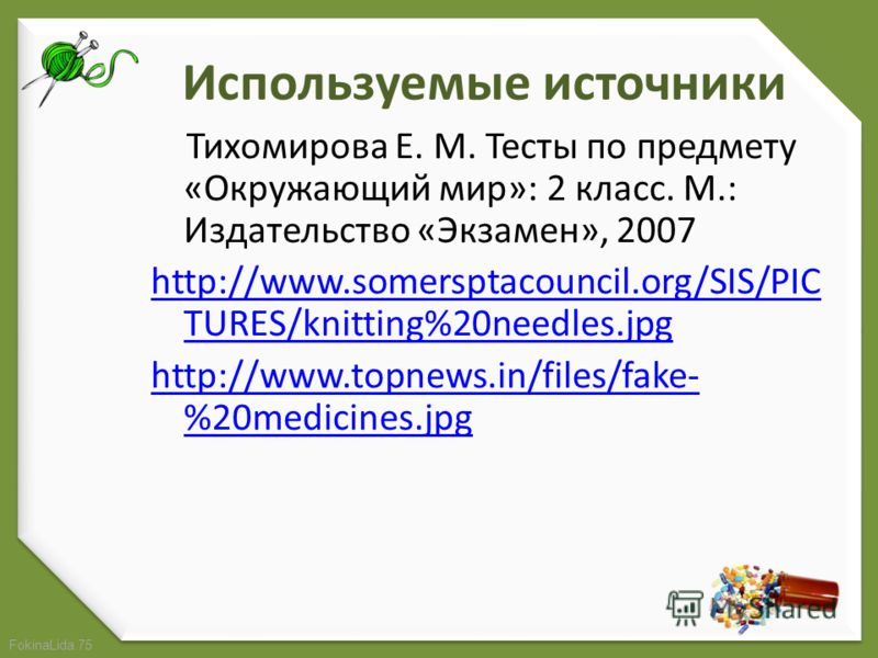 FokinaLida.75 Используемые источники Тихомирова Е. М. Тесты по предмету «Окружающий мир»: 2 класс. М.: Издательство «Экзамен», 2007 http://www.somersptacouncil.org/SIS/PIC TURES/knitting%20needles.jpg http://www.topnews.in/files/fake- %20medicines.jp