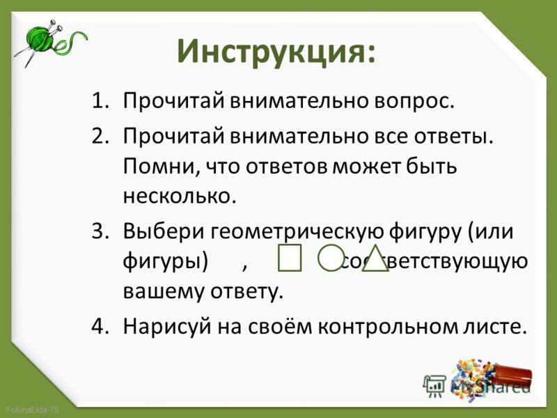 FokinaLida.75 Инструкция: 1.Прочитай внимательно вопрос. 2.Прочитай внимательно все ответы. Помни, что ответов может быть несколько. 3.Выбери геометрическую фигуру (или фигуры),,, соответствующую вашему ответу. 4.Нарисуй на своём контрольном листе.
