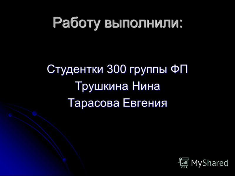 Работу выполнили: Студентки 300 группы ФП Трушкина Нина Тарасова Евгения