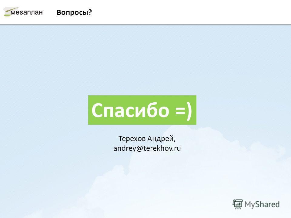 Вопросы? Спасибо =) Терехов Андрей, andrey@terekhov.ru