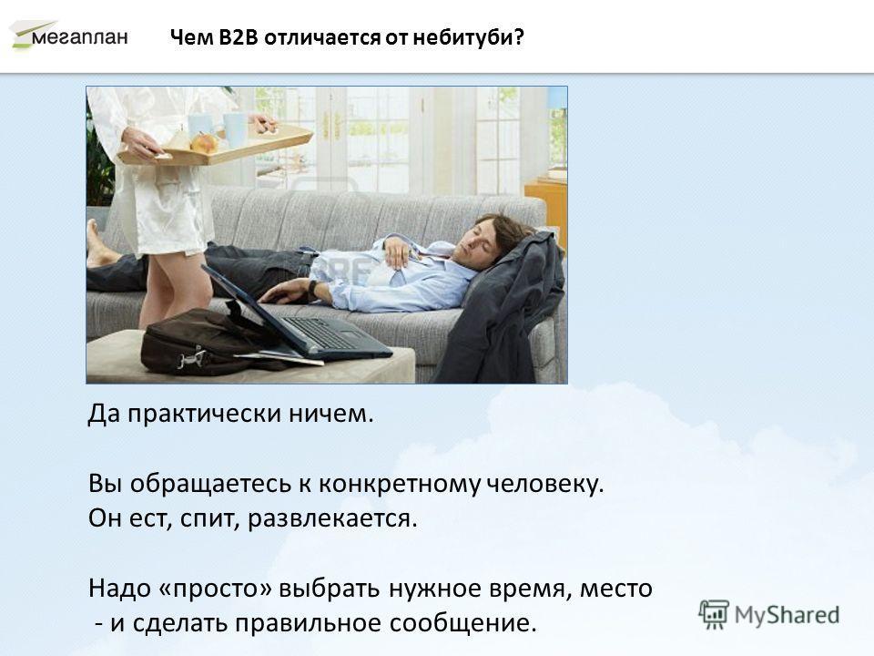 Чем B2B отличается от небитуби? Да практически ничем. Вы обращаетесь к конкретному человеку. Он ест, спит, развлекается. Надо «просто» выбрать нужное время, место - и сделать правильное сообщение.