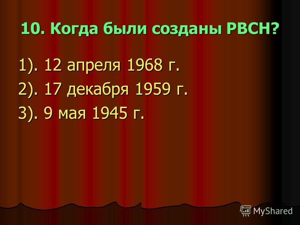 10. Когда были созданы РВСН? 1). 12 апреля 1968 г. 2). 17 декабря 1959 г. 3). 9 мая 1945 г.