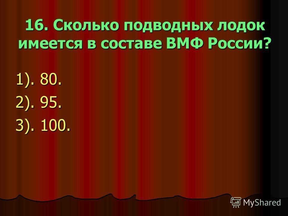 16. Сколько подводных лодок имеется в составе ВМФ России? 1). 80. 2). 95. 3). 100.