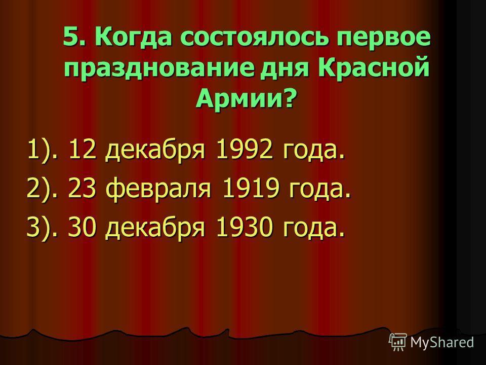 5. Когда состоялось первое празднование дня Красной Армии? 1). 12 декабря 1992 года. 2). 23 февраля 1919 года. 3). 30 декабря 1930 года.