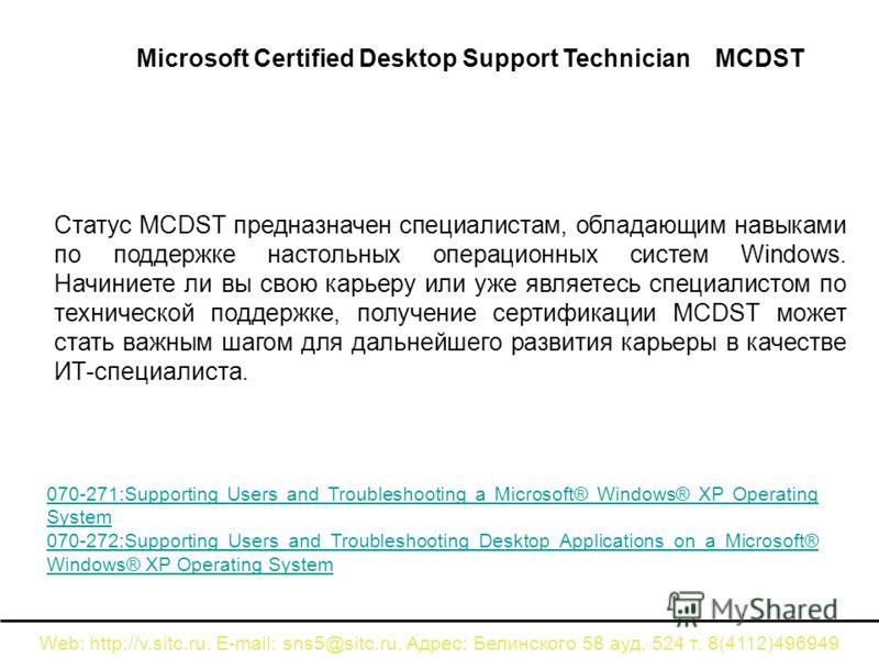 Web: http://v.sitc.ru. E-mail: sns5@sitc.ru. Адрес: Белинского 58 ауд. 524 т. 8(4112)496949 Статус MCDST предназначен специалистам, обладающим навыками по поддержке настольных операционных систем Windows. Начиниете ли вы свою карьеру или уже являетес