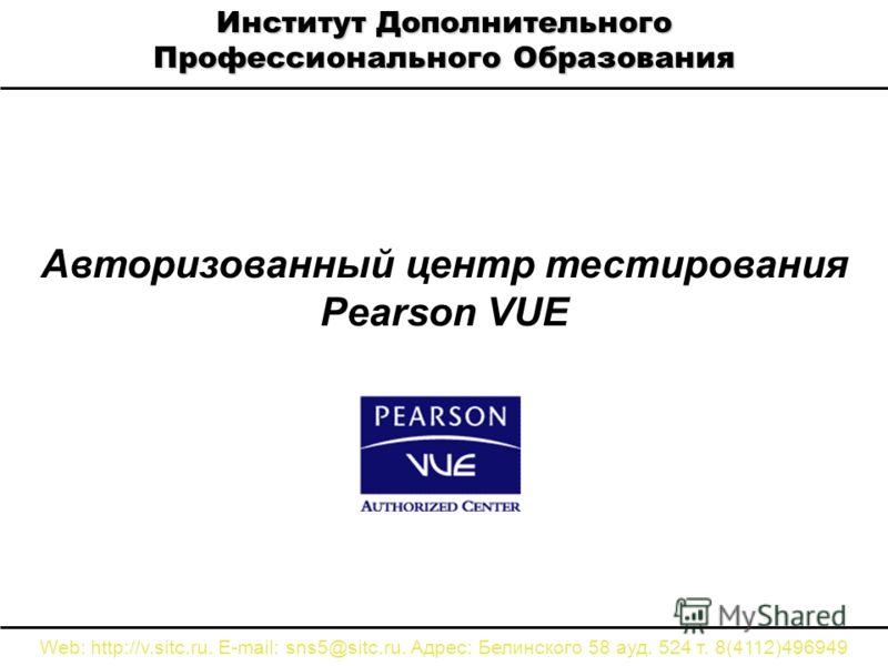 Авторизованный центр тестирования Pearson VUE Институт Дополнительного Профессионального Образования Web: http://v.sitc.ru. E-mail: sns5@sitc.ru. Адрес: Белинского 58 ауд. 524 т. 8(4112)496949