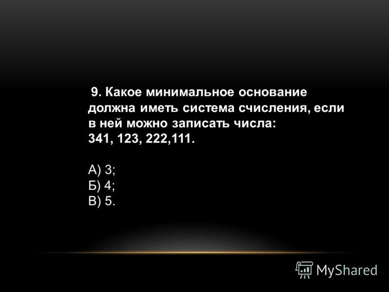 9. Какое минимальное основание должна иметь система счисления, если в ней можно записать числа: 341, 123, 222,111. А) 3; Б) 4; В) 5.