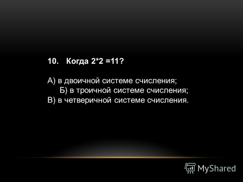 10. Когда 2*2 =11? А) в двоичной системе счисления; Б) в троичной системе счисления; В) в четверичной системе счисления.