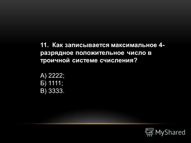 11. Как записывается максимальное 4- разрядное положительное число в троичной системе счисления? А) 2222; Б) 1111; В) 3333.