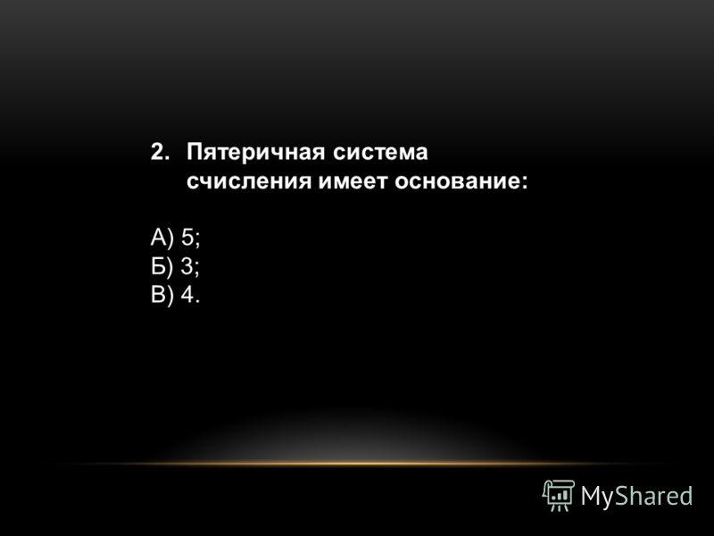 2.Пятеричная система счисления имеет основание: А) 5; Б) 3; В) 4.