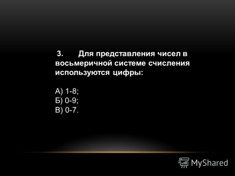 3.Для представления чисел в восьмеричной системе счисления используются цифры: А) 1-8; Б) 0-9; В) 0-7.