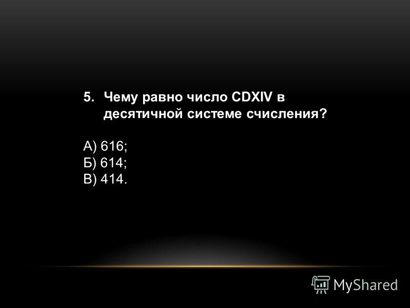 5.Чему равно число CDXIV в десятичной системе счисления? А) 616; Б) 614; В) 414.