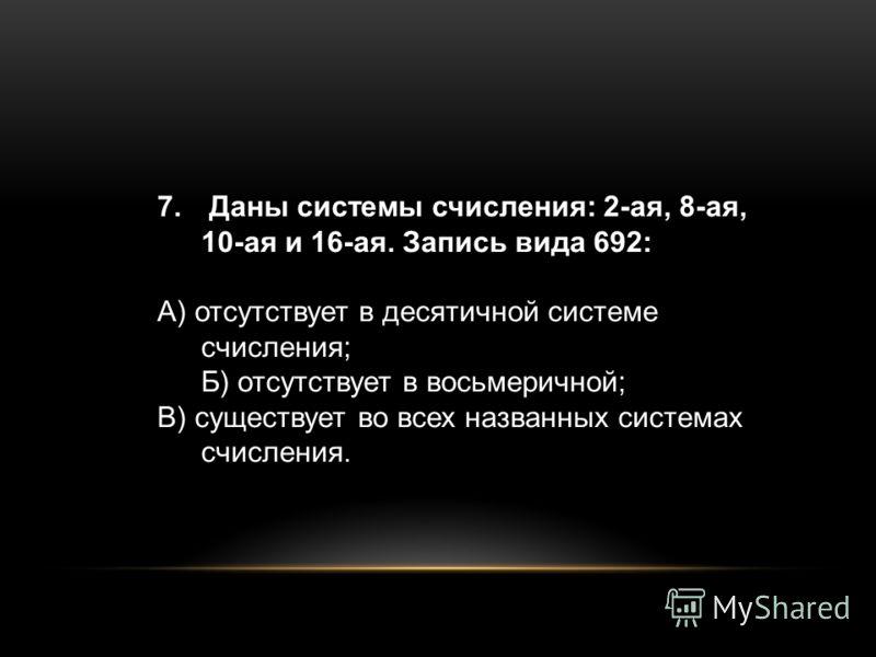 7. Даны системы счисления: 2-ая, 8-ая, 10-ая и 16-ая. Запись вида 692: А) отсутствует в десятичной системе счисления; Б) отсутствует в восьмеричной; В) существует во всех названных системах счисления.