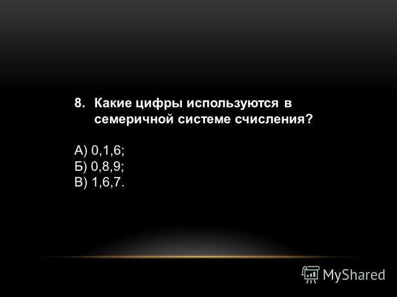 8.Какие цифры используются в семеричной системе счисления? А) 0,1,6; Б) 0,8,9; В) 1,6,7.