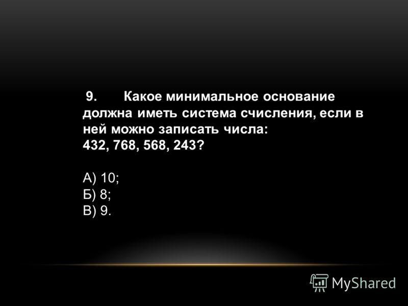9.Какое минимальное основание должна иметь система счисления, если в ней можно записать числа: 432, 768, 568, 243? А) 10; Б) 8; В) 9.