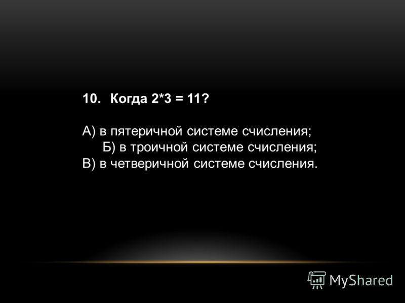 10. Когда 2*3 = 11? А) в пятеричной системе счисления; Б) в троичной системе счисления; В) в четверичной системе счисления.