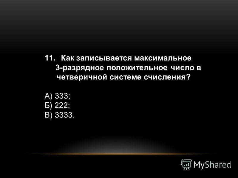 11. Как записывается максимальное 3-разрядное положительное число в четверичной системе счисления? А) 333; Б) 222; В) 3333.
