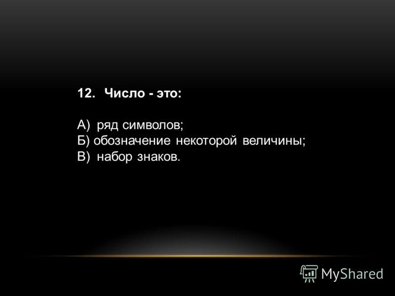 12. Число - это: A)ряд символов; Б) обозначение некоторой величины; B)набор знаков.