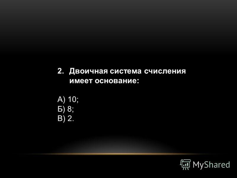 2.Двоичная система счисления имеет основание: А) 10; Б) 8; В) 2.