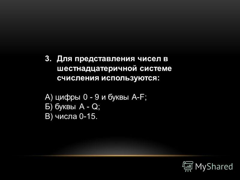 3.Для представления чисел в шестнадцатеричной системе счисления используются: А) цифры 0 - 9 и буквы A-F; Б) буквы А - Q; В) числа 0-15.