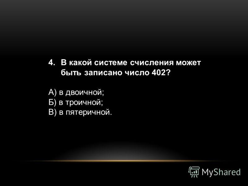 4.В какой системе счисления может быть записано число 402? А) в двоичной; Б) в троичной; В) в пятеричной.