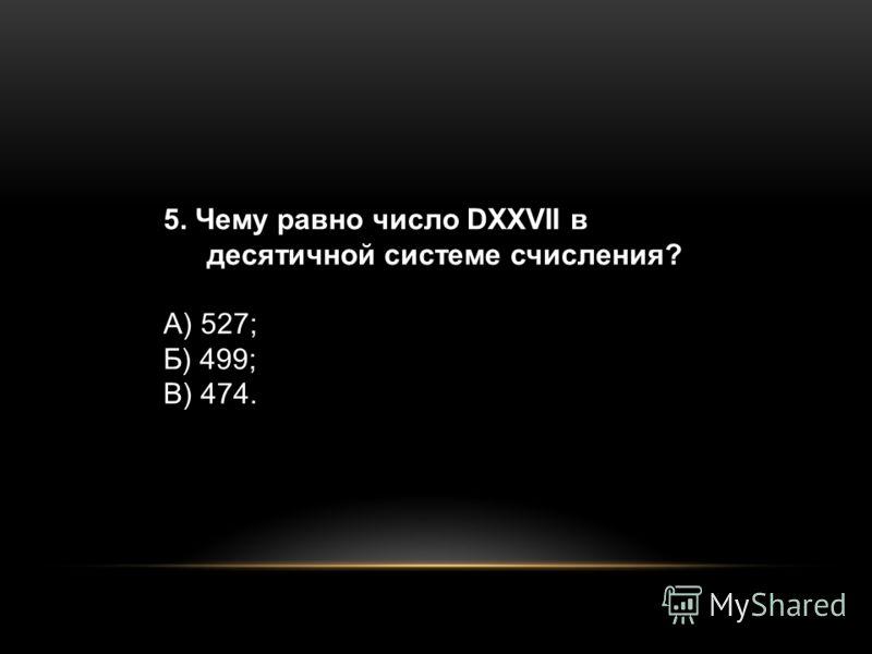 5. Чему равно число DXXVII в десятичной системе счисления? А) 527; Б) 499; В) 474.