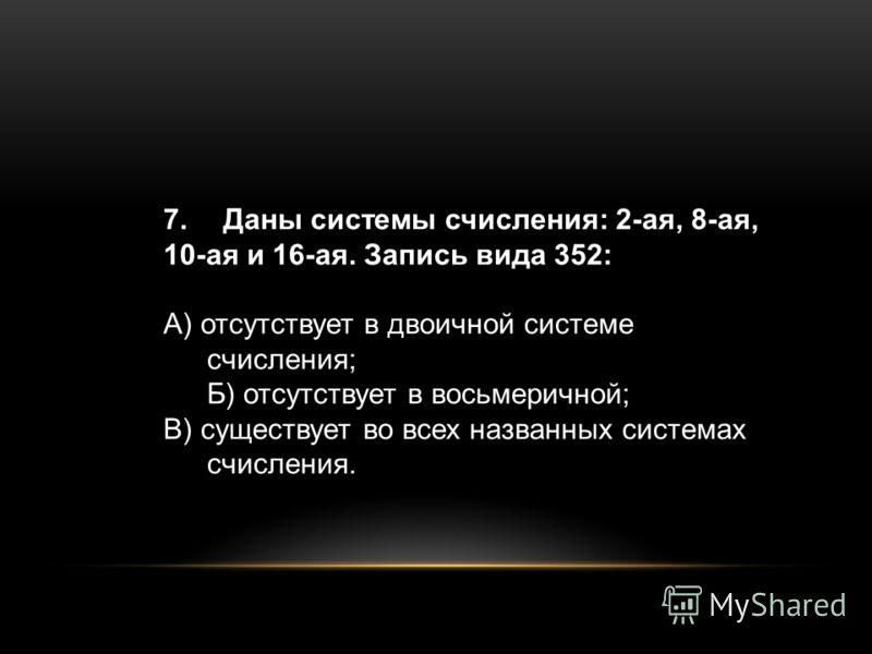 7. Даны системы счисления: 2-ая, 8-ая, 10-ая и 16-ая. Запись вида 352: А) отсутствует в двоичной системе счисления; Б) отсутствует в восьмеричной; В) существует во всех названных системах счисления.