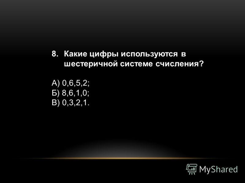 8.Какие цифры используются в шестеричной системе счисления? А) 0,6,5,2; Б) 8,6,1,0; В) 0,3,2,1.