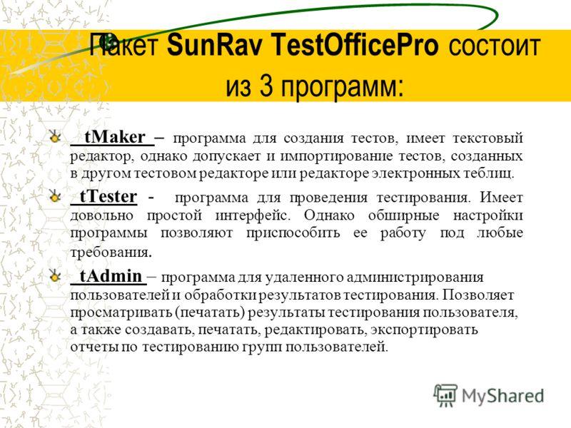 Пакет SunRav TestOfficePro состоит из 3 программ: tMaker – программа для создания тестов, имеет текстовый редактор, однако допускает и импортирование тестов, созданных в другом тестовом редакторе или редакторе электронных теблиц. tTester - программа