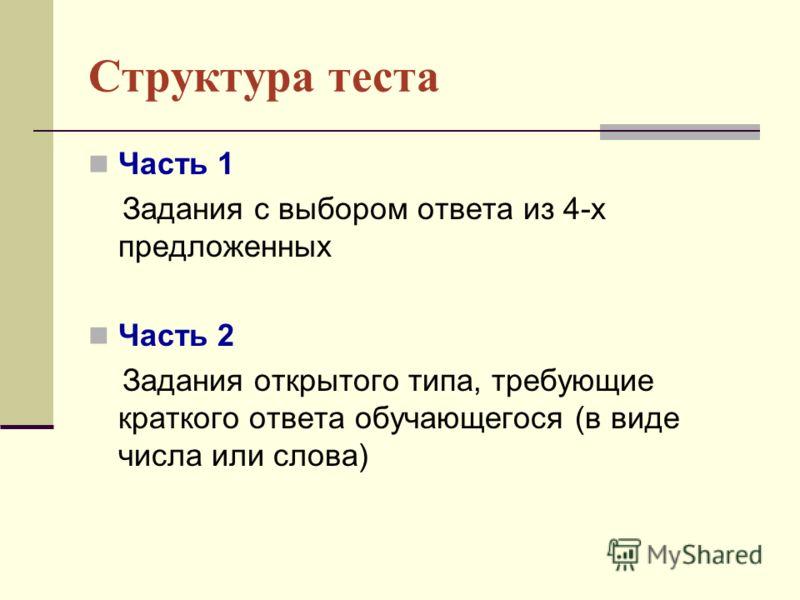 Структура теста Часть 1 Задания с выбором ответа из 4-х предложенных Часть 2 Задания открытого типа, требующие краткого ответа обучающегося (в виде числа или слова)