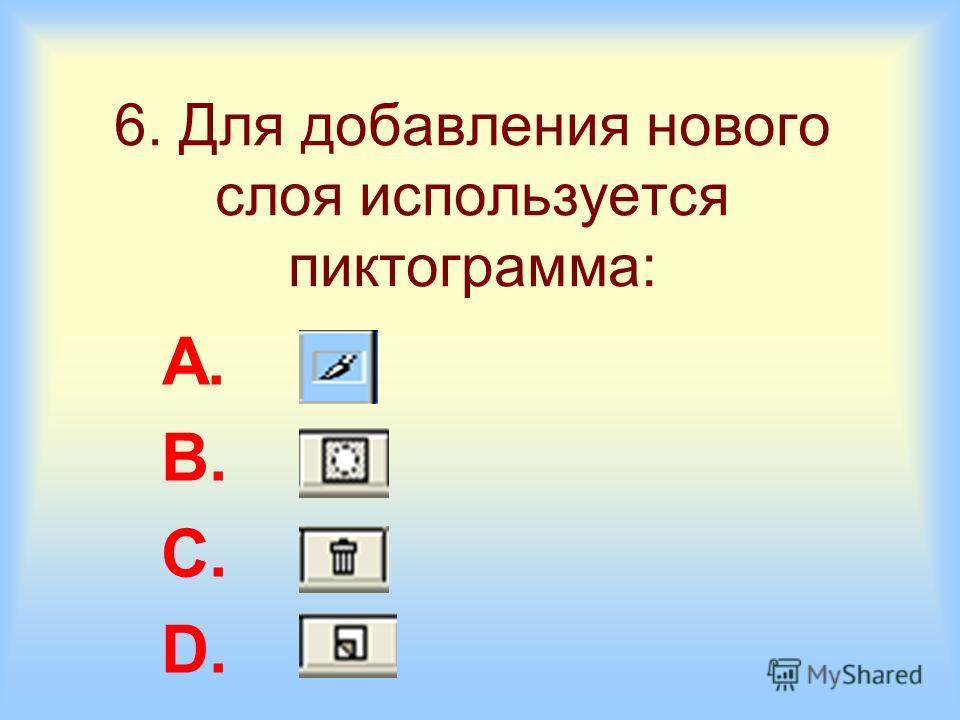 6. Для добавления нового слоя используется пиктограмма: A. B. C. D.