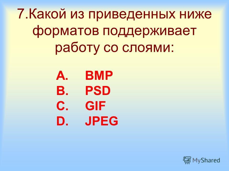 7.Какой из приведенных ниже форматов поддерживает работу со слоями: A.BMP B.PSD C.GIF D.JPEG