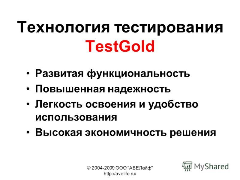 © 2004-2009 ООО АВЕЛайф http://avelife.ru/ Технология тестирования TestGold Развитая функциональность Повышенная надежность Легкость освоения и удобство использования Высокая экономичность решения