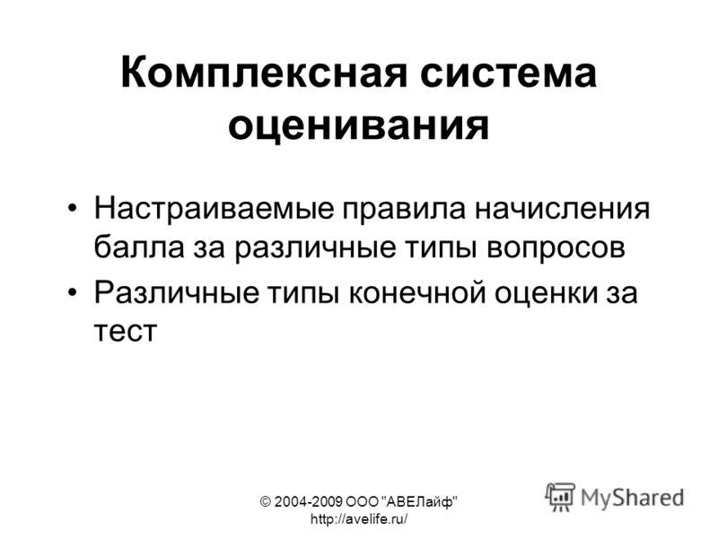 © 2004-2009 ООО АВЕЛайф http://avelife.ru/ Комплексная система оценивания Настраиваемые правила начисления балла за различные типы вопросов Различные типы конечной оценки за тест