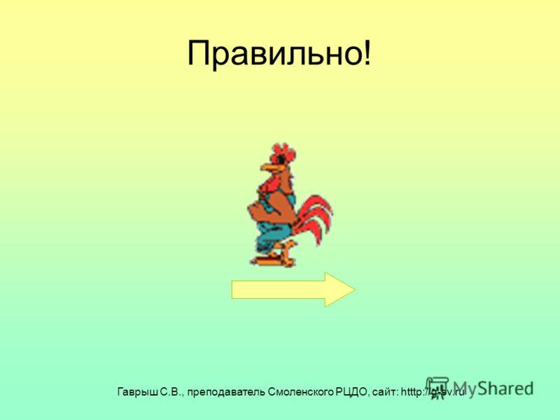 Гаврыш С.В., преподаватель Смоленского РЦДО, сайт: htttp://g-sv.ru Правильно!