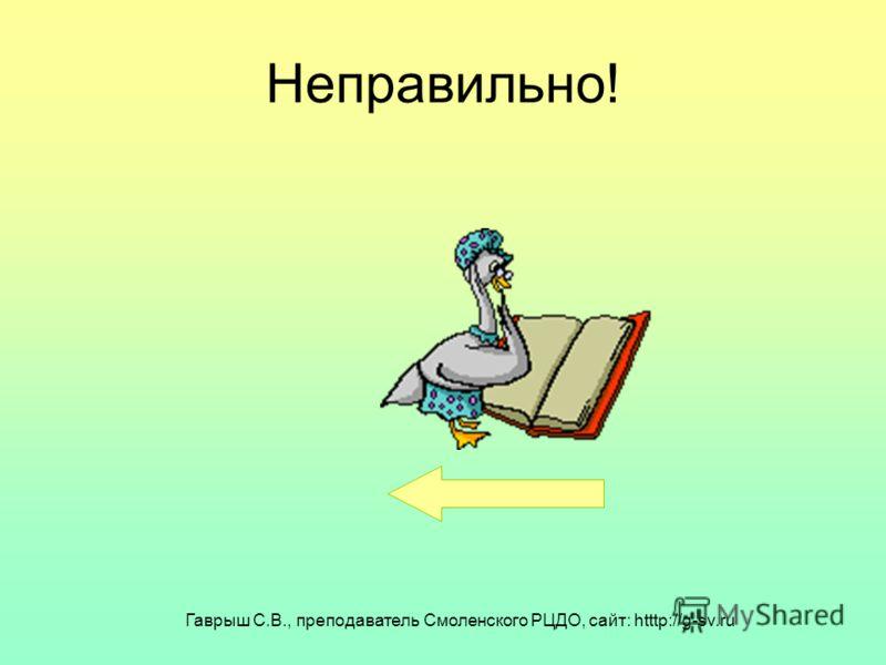 Гаврыш С.В., преподаватель Смоленского РЦДО, сайт: htttp://g-sv.ru Неправильно!